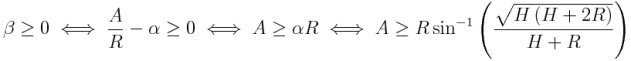 \beta ≥ 0\iff\frac{A}{R}-\alpha ≥ 0\iff A ≥ \alpha R\iff A ≥ R\sin^{-1}\left(\frac{\sqrt{H\left(H+2R\right)}}{H+R}\right)