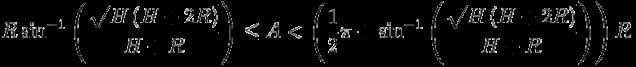 R\\sin^{-1}\\left(\\frac{\\sqrt{H\\left(H+2R\\right)}}{H+R}\\right)\\le A < \\left(\\frac{1}{2}\\pi+\\sin^{-1}\\left(\\frac{\\sqrt{H\\left(H+2R\\right)}}{H+R}\\right)\\right)R